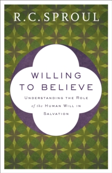 Willing to Believe : Understanding the Role of the Human Will in Salvation, Paperback / softback Book