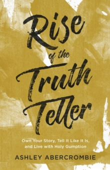 Rise of the Truth Teller : Own Your Story, Tell It Like It Is, and Live with Holy Gumption, Paperback / softback Book
