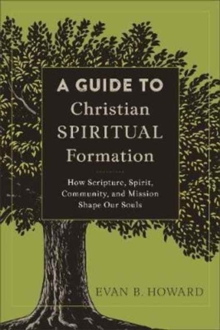 A Guide to Christian Spiritual Formation : How Scripture, Spirit, Community, and Mission Shape Our Souls, Paperback Book
