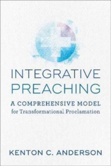 Integrative Preaching : A Comprehensive Model for Transformational Proclamation, Paperback Book