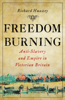 Freedom Burning : Anti-Slavery and Empire in Victorian Britain, Hardback Book
