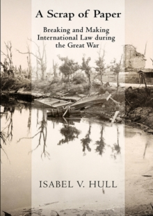 A Scrap of Paper : Breaking and Making International Law during the Great War, Hardback Book