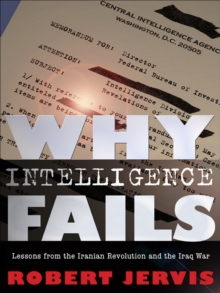Why Intelligence Fails : Lessons from the Iranian Revolution and the Iraq War, PDF eBook
