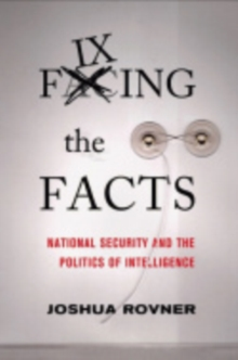 Fixing the Facts : National Security and the Politics of Intelligence, PDF eBook