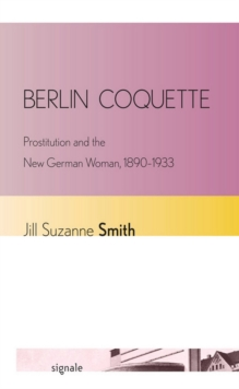 Berlin Coquette : Prostitution and the New German Woman, 1890-1933, Paperback / softback Book