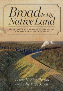 Broad Is My Native Land : Repertoires and Regimes of Migration in Russia's Twentieth Century, Paperback Book