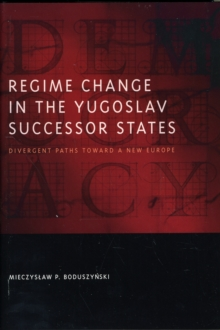 Regime Change in the Yugoslav Successor States : Divergent Paths toward a New Europe, Hardback Book
