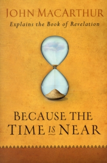 Because the Time Is Near : John MacArthur Explains the Book of Revelation, Paperback Book