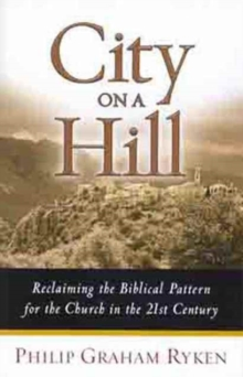 City on a Hill : Reclaiming the Biblical Pattern for the Church in the 21st Century, Paperback Book