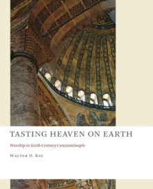 Tasting Heaven on Earth : Worship in Sixth-century Constantinople, Paperback Book