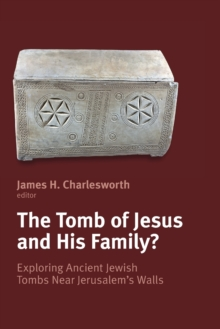 The Tomb of Jesus & His Family : Exploring Ancient Jewish Tombs Near Jerusalem's Wall, Paperback Book