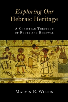 Exploring Our Hebraic Heritage : A Christian Theology of Roots and Renewal, Paperback Book