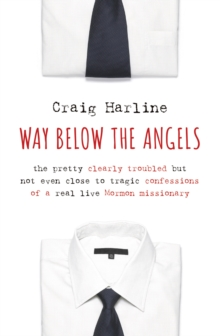 Way Below the Angels : The Pretty Clearly Troubled but Not Even Close to Tragic Confessions of a Real Live Mormon Missionary, Paperback Book