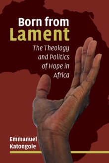 Born from Lament : The Theology and Politics of Hope in Africa, Paperback Book