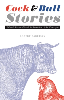 Cock and Bull Stories : Folco de Baroncelli and the Invention of the Camargue, PDF eBook