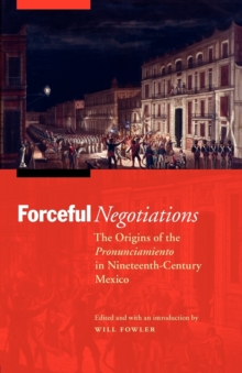 Forceful Negotiations : The Origins of the Pronunciamiento in Nineteenth-century Mexico, Paperback Book