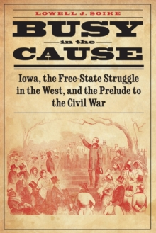 Busy in the Cause : Iowa, the Free-State Struggle in the West, and the Prelude to the Civil War, Paperback Book