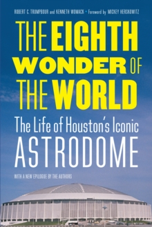 The Eighth Wonder of the World : The Life of Houston's Iconic Astrodome, PDF eBook
