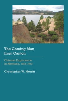 The Coming Man from Canton : Chinese Experience in Montana, 1862-1943, Hardback Book