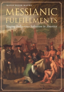 Messianic Fulfillments : Staging Indigenous Salvation in America, Hardback Book