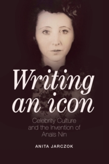 Writing an Icon : Celebrity Culture and the Invention of Anais Nin, Paperback Book