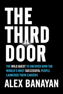 Third Door : The Wild Quest to Uncover How the World's Most Successful People Launched Their Careers, Hardback Book