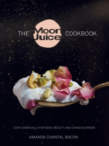 Moon Juice Cookbook : Deliciously Potent Provisions to Feel Better, Look Better, Live Longer, Hardback Book