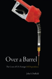 Over a Barrel : The Costs of U.S. Foreign Oil Dependence, Hardback Book
