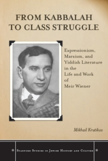 From Kabbalah to Class Struggle : Expressionism, Marxism, and Yiddish Literature in the Life and Work of Meir Wiener, EPUB eBook