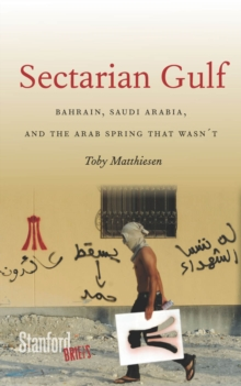 Sectarian Gulf : Bahrain, Saudi Arabia, and the Arab Spring That Wasn't, Paperback Book