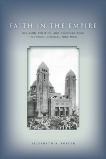 Faith in Empire : Religion, Politics, and Colonial Rule in French Senegal, 1880-1940, EPUB eBook