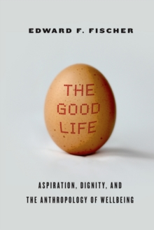 The Good Life : Aspiration, Dignity, and the Anthropology of Wellbeing, Hardback Book