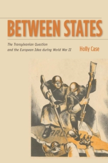 Between States : The Transylvanian Question and the European Idea during World War II, Paperback Book