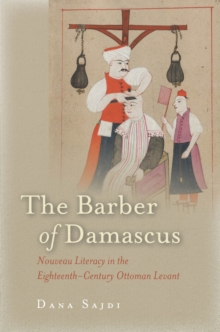 The Barber of Damascus : Nouveau Literacy in the Eighteenth-Century Ottoman Levant, Paperback Book