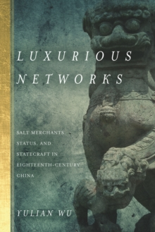 Luxurious Networks : Salt Merchants, Status, and Statecraft in Eighteenth-Century China, Hardback Book