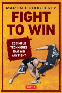 Fight to Win : 20 Simple Techniques That Will Win Any Fight, Paperback Book