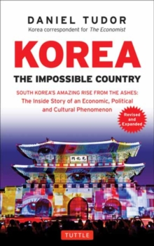 Korea: The Impossible Country : South Korea's Amazing Rise from the Ashes: The Inside Story of an Economic, Political and Cultural Phenomenon, Paperback / softback Book