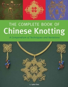 Complete Book of Chinese Knotting : A Compendium of Techniques and Variations, Hardback Book