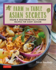 Farm to Table Asian Secrets : Vegan & Vegetarian Full-Flavored Recipes for Every Season, Paperback / softback Book