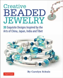 Creative Beaded Jewelry : 33 Exquisite Designs Inspired by the Arts of China, Japan, India and Tibet, Paperback Book