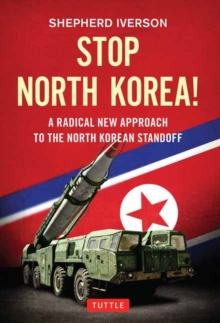 Stop North Korea! : A Radical New Approach to Solving the North Korea Standoff, Hardback Book