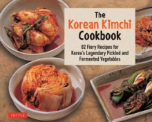 The Korean Kimchi Cookbook : 82 Fiery Recipes for Korea's Legendary Pickled and Fermented Vegetables, Paperback / softback Book
