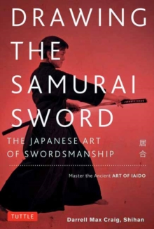 Drawing the Samurai Sword : The Japanese Art of Swordsmanship; Master the Ancient Art of Iaido, Paperback / softback Book