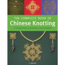 The Complete Book of Chinese Knotting : A Compendium of Techniques and Variations, Hardback Book