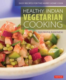 Healthy Indian Vegetarian Cooking : Easy Recipes for the Hurry Home Cook [Vegetarian Cookbook, Over 80 Recipes], Paperback Book