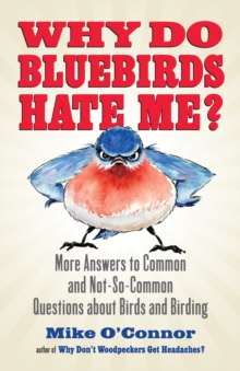Why Do Bluebirds Hate Me? : More Answers to Common and Not-So-Common Questions about Birds and Birding, EPUB eBook