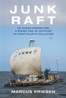Junk Raft : An Ocean Voyage and a Rising Tide of Activism to Fight Plastic Pollution, Hardback Book