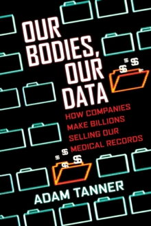 Our Bodies, Our Data : How Companies Make Billions Selling Our Medical Records, Paperback Book