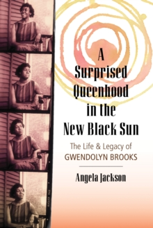 A Surprised Queenhood in the New Black Sun : The Life and Legacy of Gwendolyn Brooks, Paperback Book