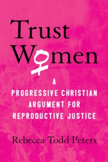 Trust Women : A Moral Argument for Reproductive Justice, Hardback Book